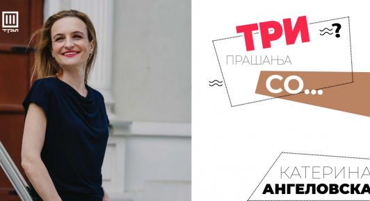 ТРИ прашања сo Катерина Ангеловска